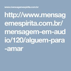 http://www.mensagemespirita.com.br/mensagem-em-audio/120/alguem-para-amar