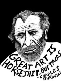 Great art is horseshit, buy tacos. -Charles Bukowski
