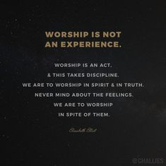 """Worship is not an experience. Worship is an act, and this takes discipline. We are to worship in spirit and in truth. Never mind about the feelings. We are to worship in spite of them."" (Elisabeth Elliot)"