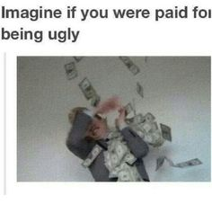 Ugly people problems<- umm I think that would be ugly people perks! Who wants to pay me???:D