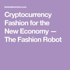 Cryptocurrency Fashion for the NewEconomy — The Fashion Robot