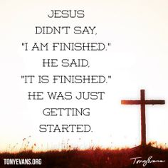 """Jesus didn't say, """"I am finished."""" He said, """"It is finished."""" He was just getting started. - Tony Evans"""