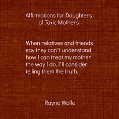 Thirty Healing Affirmations for Daughters of Toxic Mothers, written by Rayne Wolfe, originally posted on the blog 8 Women Dream but taken from Randi G. Fine