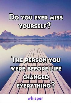 Do you ever miss yourself?     The person you were before life changed everything?