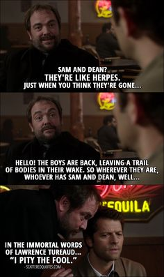 "Quote from Supernatural 12x09 │  Crowley: Sam and Dean? They're like herpes. Just when you think they're gone… Hello! The boys are back, leaving a trail of bodies in their wake. So wherever they are, whoever has Sam and Dean, well… in the immortal words of Lawrence Tureaud… ""I pity the fool."""