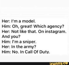 Her: I'm a model. Him: 0h, great! Which agency? Her: Not like that. On instagram. And you? Him: I'm a sniper. Her: In the army? Him: No. In Call Of Dutv. – popular memes on the site iFunny.co #instagram #internet #chugs #liter #dews #im #model #which #not #on #instagram #and #sniper #in #no #call #of #dutv #pic