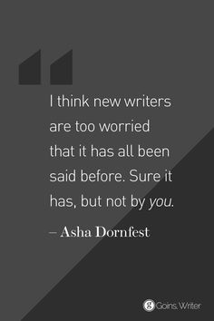 I think new writer are too worried that it has all been said before. Sure it has, but not by *you*. --Asha Dornfest