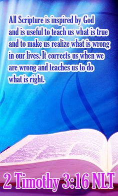 Bible Verse ♥♥♥ 2 TIMOTHY 3:16 NLT All Scripture is inspired by God and is useful to teach us what is true and to make us realize what is wrong in our lives. It corrects us when we are wrong and teaches us to do what is right.♥♥♥