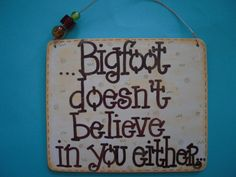 Bigfoot doesn't believe in you either - silly 6x5 hand-painted wood sign by gotmojo on Etsy https://www.etsy.com/listing/53975918/bigfoot-doesnt-believe-in-you-either