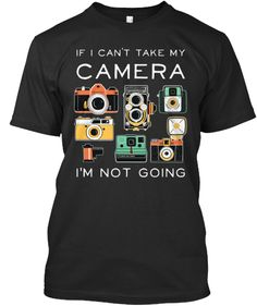 """If I can't take my camera, I'm not going"" :)  This custom-designed shirt is perfect for the photographer who won't leave home without their camera, and it comes in four styles, with seven colors to choose from...  Only available until August 11, so grab yours now!"