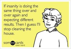 This is why I don't clean every day. Even though I hate the mess, I hate doing the same thing over and over.