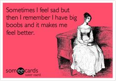 Sometimes I feel sad but then I remember I have big boobs and it makes me feel better.