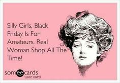"""Since I don't Shop on Black Friday, I thought this quote was perfect for girls like me! """"Silly Girls, Black Friday Is For Amateurs. Real Women Shop All The Time! Someecards, Black Friday, Shopping Quotes, Shopping Humor, I Love To Laugh, Funny Stories, E Cards, Looks Style, Just For Laughs"""