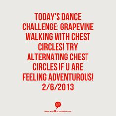 Todays Dance challenge: Grapevine walking with chest circles! Try alternating chest circles if u are feeling adventurous! 2/6/2013