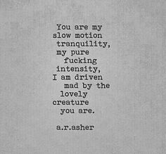 You are my slow motion tranquility, my pure fucking intensity, I am driven mad by the lovely creature you are. Poem Quotes, Words Quotes, Poems, Life Quotes, Sayings, Qoutes, My True Love, Love You, My Love