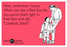 "Now, remember, honey. When you see a Red Sox fan, you punch them right in their face and yell, ""Cardinals, Bitch!"" 
