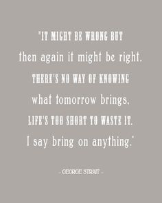"""It might be wrong but then again it might be right. There's no way of knowing what tomorrow brings, life's too short to waste it. I say bring on anything."" George Strait printable"