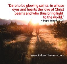 """""""Dare to be glowing saints, in whose eyes and hearts the love of Christ beams and who thus bring light …Continue reading →"""