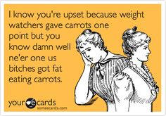 I know you're upset because weight watchers gave carrots one point but you know damn well ne'er one us bitches got fat eating carrots.