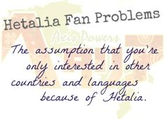 Yup. Although some countries I might not have ever even HEARD of were it not for Hetalia.... American education FTW.