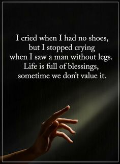 Quotes I cried when I had no shoes, but I stopped crying when I saw a man without legs. Life is full of blessings, sometime we don't value it.