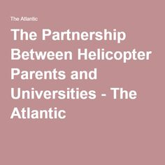 The Partnership Between Helicopter Parents and Universities - The Atlantic