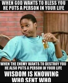 When God wants to bless you he puts a person in your life. When the enemy wants to destroy you it also puts a person in your life. Wisdom is knowing who sent who