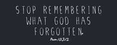 """Stop remembering what God has forgotten."""