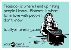 Facebook is where I end up hating people I know. Pinterest is where I fall in love with people I don't know.
