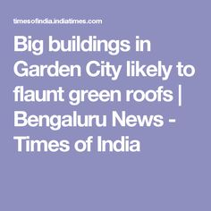 Big buildings in Garden City likely to flaunt green roofs | Bengaluru News - Times of India