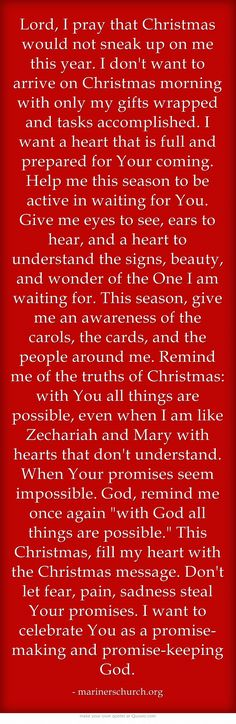 Lord, I pray that Christmas would not sneak up on me this year. I don't want to arrive on Christmas morning with only my gifts wrapped and tasks accomplished. I want a heart that is full and prepared for Your coming. Help me this season to be active in waiting for You. Give me eyes to see, ears to hear, and a heart to understand the signs, beauty, and wonder of the One I am waiting for. This season, give me an awareness of the carols, the cards, and the people around me....