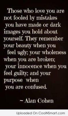 Aqueles que te amam não são enganados por erros que você fez ou imagens escuras que você espera de si mesmo. Eles lembram sua beleza quando te sentes feio; sua totalidade quando você está quebrado; sua inocência quando se sente culpado; e seu objetivo quando você está confuso