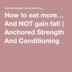How to eat more… And NOT gain fat! | Anchored Strength And Conditioning