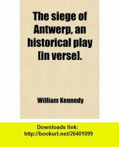 The Siege of Antwerp, an Historical Play [In Verse]. (9780217131155) William Kennedy , ISBN-10: 0217131158  , ISBN-13: 978-0217131155 ,  , tutorials , pdf , ebook , torrent , downloads , rapidshare , filesonic , hotfile , megaupload , fileserve