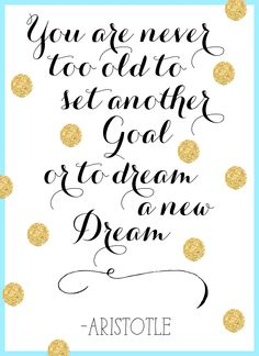 """you are never too old to set another goal or to dream a new dream"" - aristotle"