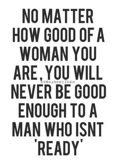 no matter how good of a woman you are, you will never be good enough to a man who isn't ready...