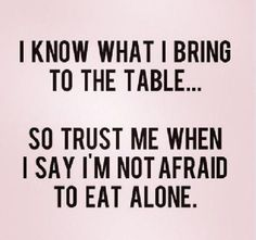 I know what I bring to the table... Not afraid to eat alone!