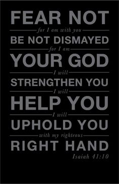 """""""Fear not [there is nothing to fear], for I am with you; do not look around you in terror and be dismayed, for I am your God. I will strengthen and harden you to difficulties, yes, I will help you; yes, I will hold you up and retain you with My [victorious] right hand of rightness and justice"""" (Isaiah 41:10, AMP)."""