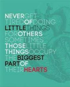 Never get tired of doing little things for others, sometimes those little things occupy the biggest part of their hearts.