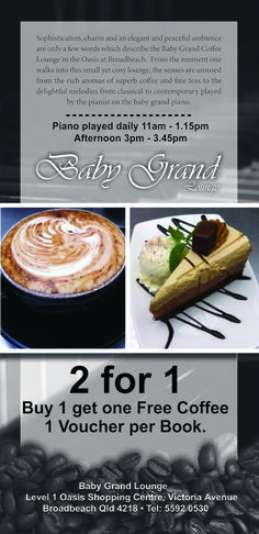 Sophistication, charm and an eloquent and peaceful ambiance are only a few words which describe the Baby Grand Coffee Lounge in the Oasis at Broadbeach.  From the moment one walks into this small yet cosy lounge, the senses are aroused from the rich aromas of superb coffee and fine teas to the delightful melodies from classical to contemporary played by the pianist on the baby grand piano. Print your 241 Voucher now http://ticketsandtours.com.au/travel/baby_g/