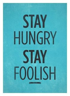 ...well, at least stay foolish!