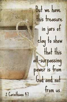 We like earthen vessels are easily cracked, broken, or hurt......God knows that and will manifest His power through our weakness. ..