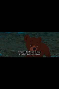 Quote from Brother Bear