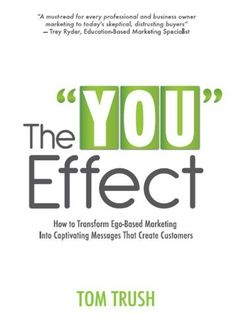 """The """"You"""" Effect: How to Transform Ego-Based Marketing Into Captivating Messages That Create Customers by Tom  Trush, http://www.amazon.com/dp/B007ZRS120/ref=cm_sw_r_pi_dp_UcArub16CKQSZ"""