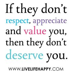 If they don't respect, appreciate and value you then they don't deserve you.