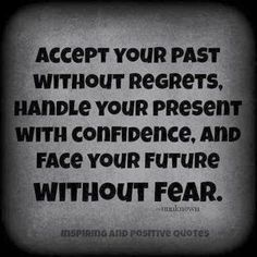 Accept your past without regrets, Handle your present with confidence, and Face your future without fear   Inspirational Quotes