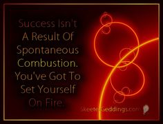 Success Isn't A Result Of Spontaneous Combustion. You've Got To Set Yourself On Fire.