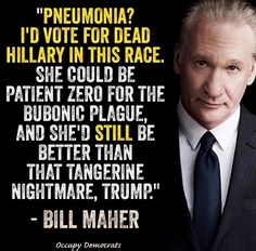 Love this quote from Bill Maher concerning Hillary's pneumonia & Trump. He really tells it like it is.   Democrats - Quotes - Realism - Election 2016 - Bill Maher - Hillary Clinton - Donald Trump