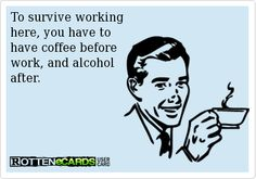 To survive working here, you have to have coffee before work, and alcohol after. Is it Wine o'Clock yet??