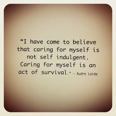 I have come to believe that caring for myself is not self indulgent. Caring for myself is an act of  survival.